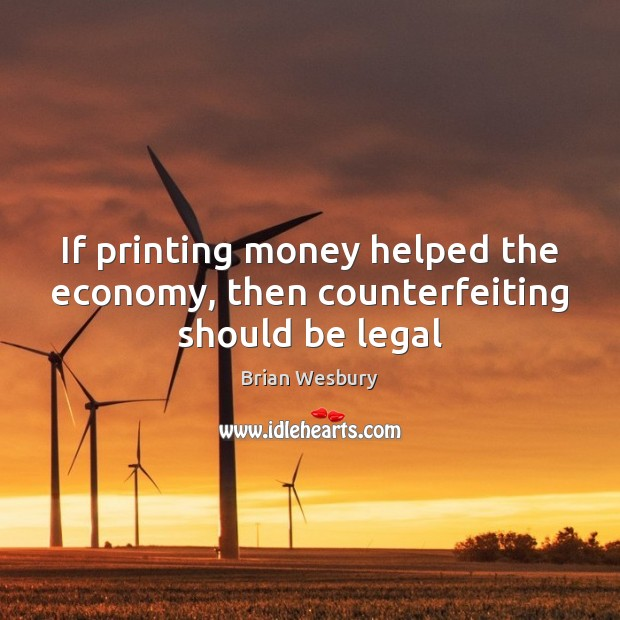 Image, If printing money helped the economy, then counterfeiting should be legal