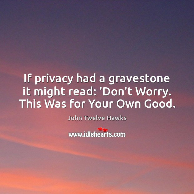 If privacy had a gravestone it might read: 'Don't Worry. This Was for Your Own Good. Image