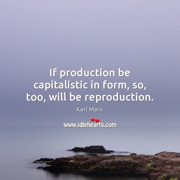 If production be capitalistic in form, so, too, will be reproduction. Image