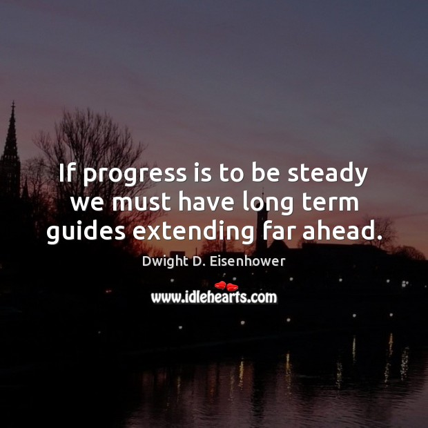 Image, If progress is to be steady we must have long term guides extending far ahead.
