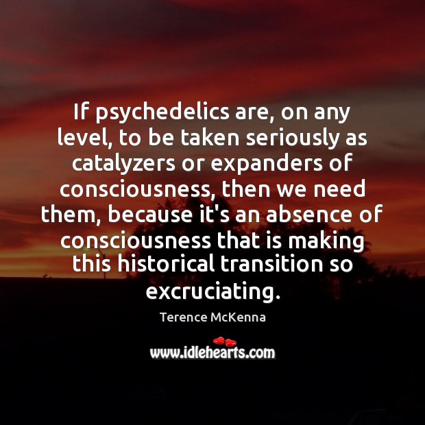 If psychedelics are, on any level, to be taken seriously as catalyzers Terence McKenna Picture Quote