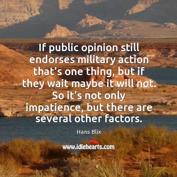 If public opinion still endorses military action that's one thing, but if they wait maybe it will not. Image