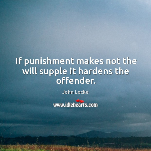 If punishment makes not the will supple it hardens the offender. Image