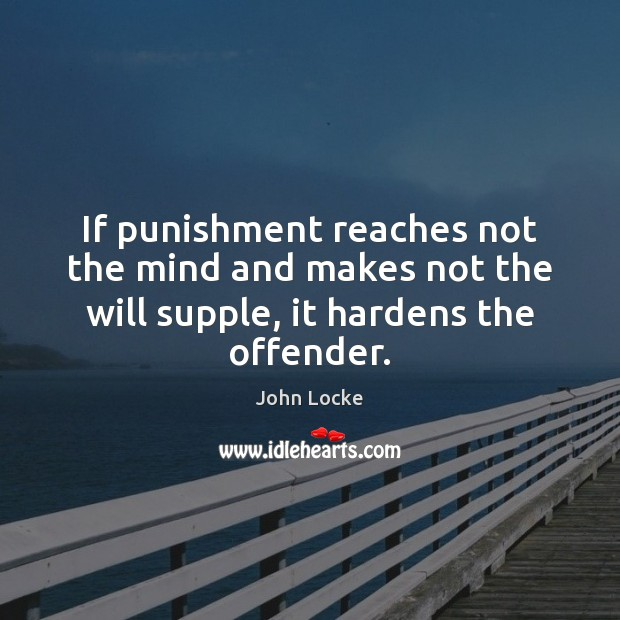 Image, If punishment reaches not the mind and makes not the will supple, it hardens the offender.
