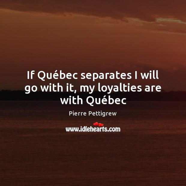 If Québec separates I will go with it, my loyalties are with Québec Image