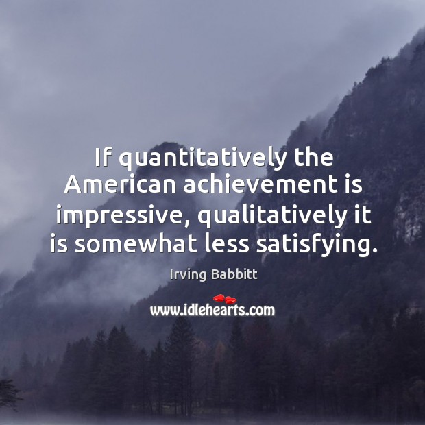If quantitatively the american achievement is impressive, qualitatively it is somewhat less satisfying. Irving Babbitt Picture Quote