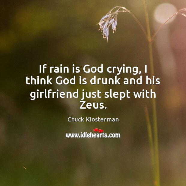 If rain is God crying, I think God is drunk and his girlfriend just slept with Zeus. Chuck Klosterman Picture Quote