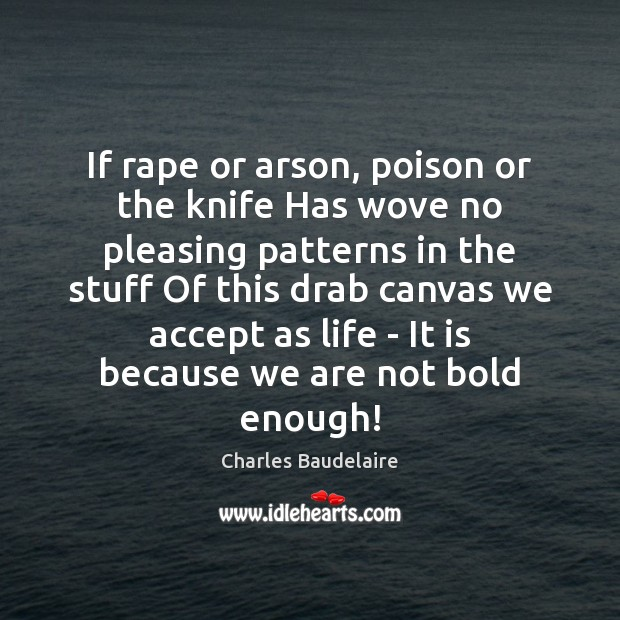 If rape or arson, poison or the knife Has wove no pleasing Charles Baudelaire Picture Quote