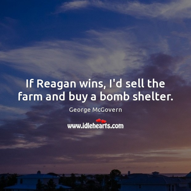 If Reagan wins, I'd sell the farm and buy a bomb shelter. George McGovern Picture Quote