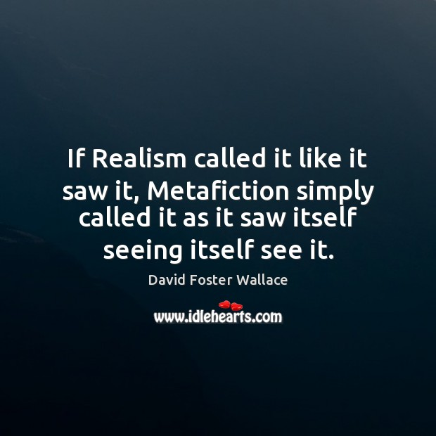 If Realism called it like it saw it, Metafiction simply called it David Foster Wallace Picture Quote