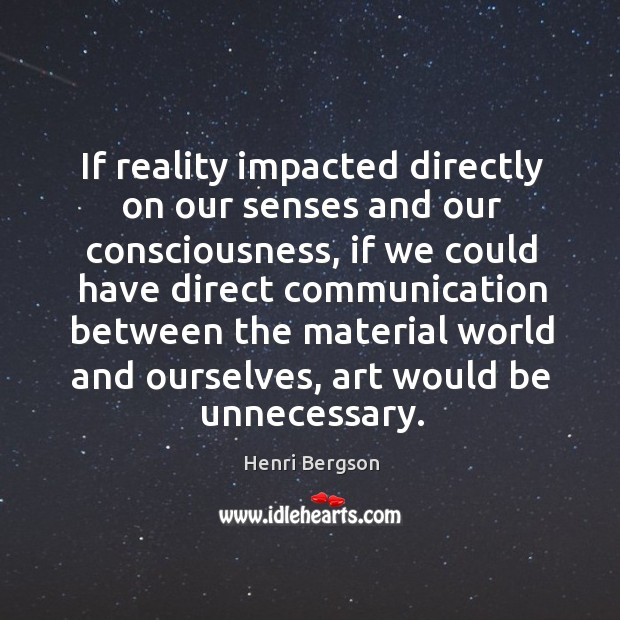 If reality impacted directly on our senses and our consciousness, if we Henri Bergson Picture Quote