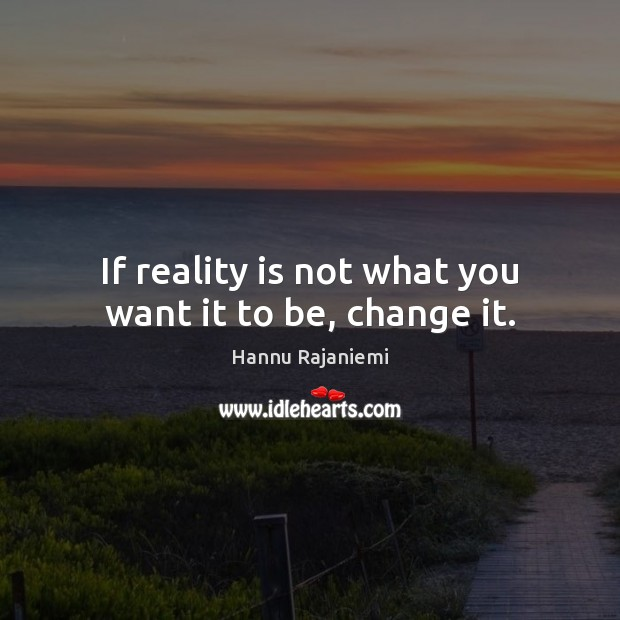 If reality is not what you want it to be, change it. Image
