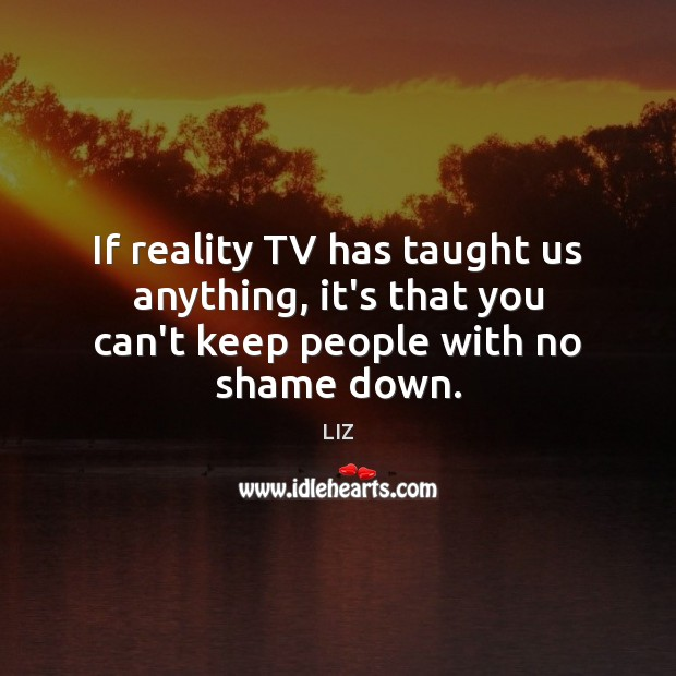 If reality TV has taught us anything, it's that you can't keep people with no shame down. Image