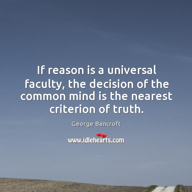 If reason is a universal faculty, the decision of the common mind is the nearest criterion of truth. George Bancroft Picture Quote