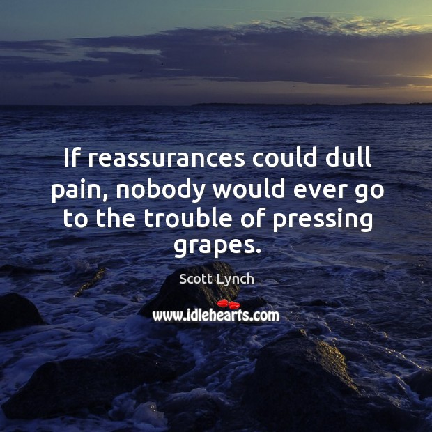 If reassurances could dull pain, nobody would ever go to the trouble of pressing grapes. Scott Lynch Picture Quote