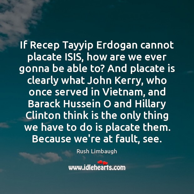If Recep Tayyip Erdogan cannot placate ISIS, how are we ever gonna Image