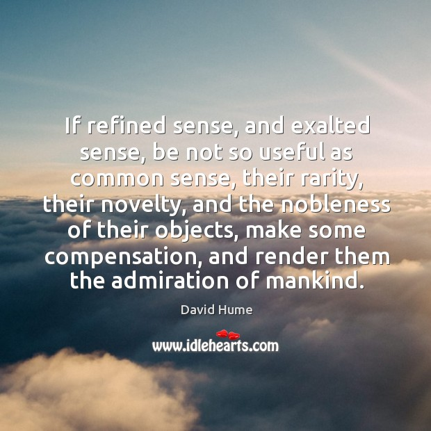 If refined sense, and exalted sense, be not so useful as common David Hume Picture Quote