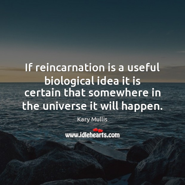 If reincarnation is a useful biological idea it is certain that somewhere Kary Mullis Picture Quote
