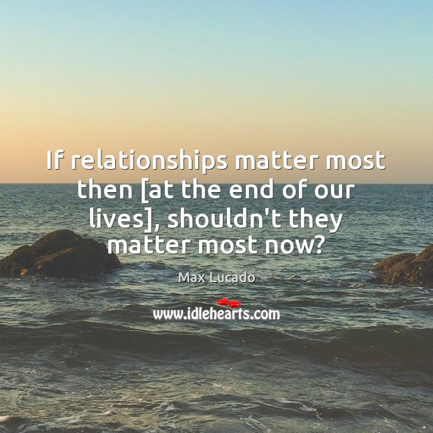 Image, If relationships matter most then [at the end of our lives], shouldn't