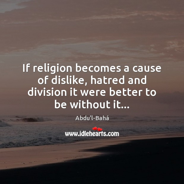 Image, If religion becomes a cause of dislike, hatred and division it were
