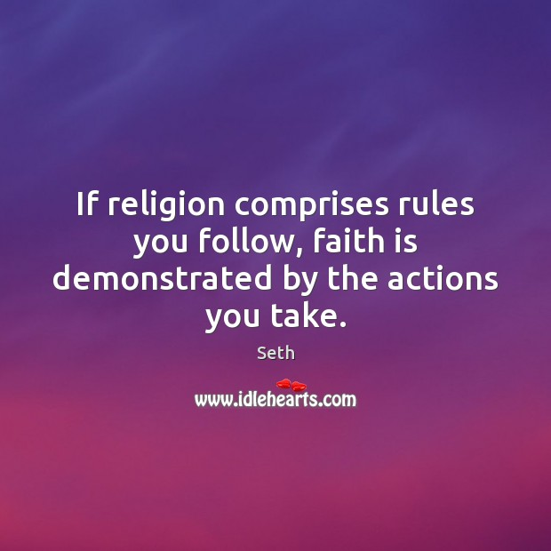 If religion comprises rules you follow, faith is demonstrated by the actions you take. Image
