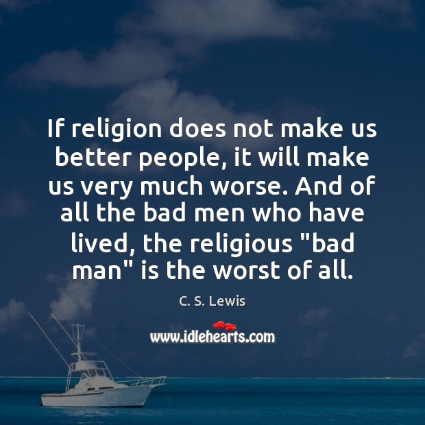 Image, If religion does not make us better people, it will make us