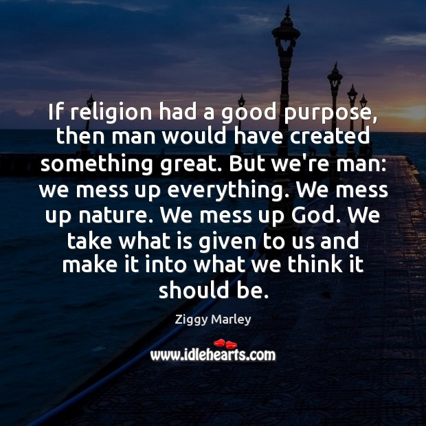 If religion had a good purpose, then man would have created something Ziggy Marley Picture Quote