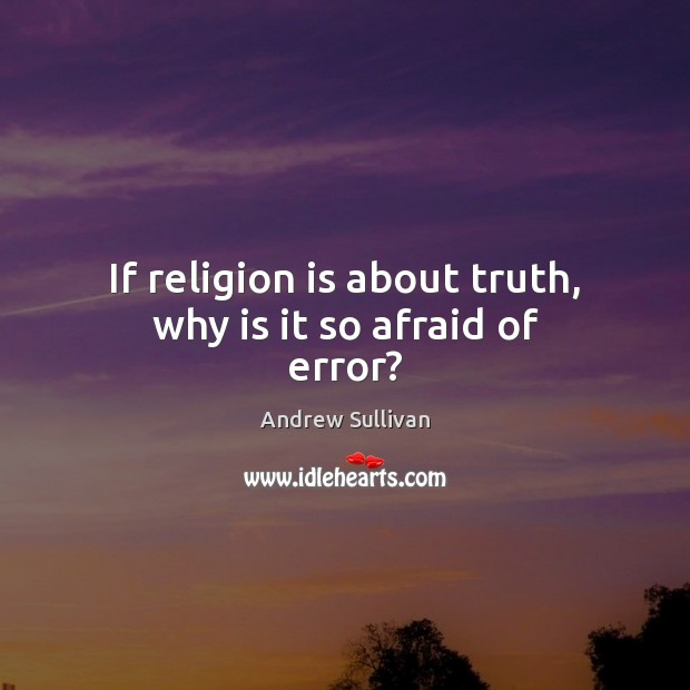 If religion is about truth, why is it so afraid of error? Andrew Sullivan Picture Quote