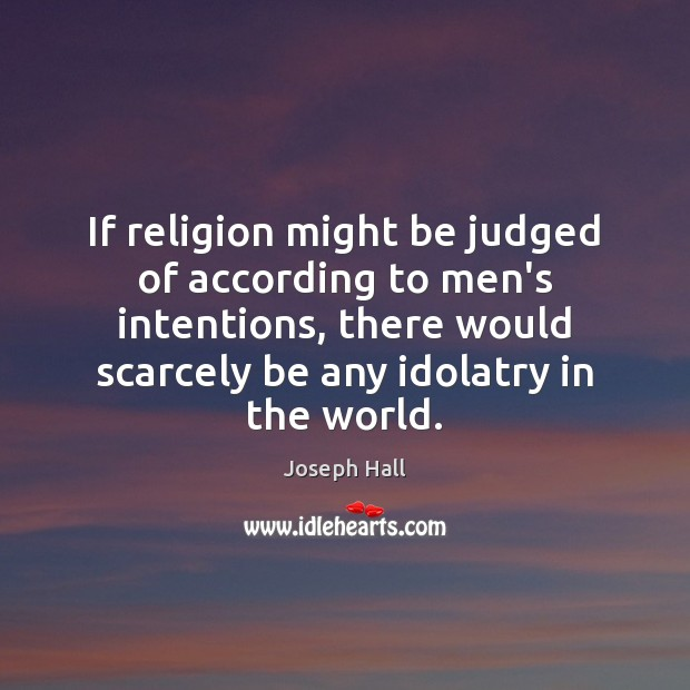 If religion might be judged of according to men's intentions, there would Image