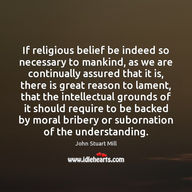 If religious belief be indeed so necessary to mankind, as we are John Stuart Mill Picture Quote