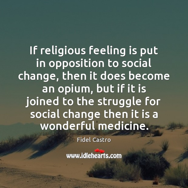 If religious feeling is put in opposition to social change, then it Fidel Castro Picture Quote