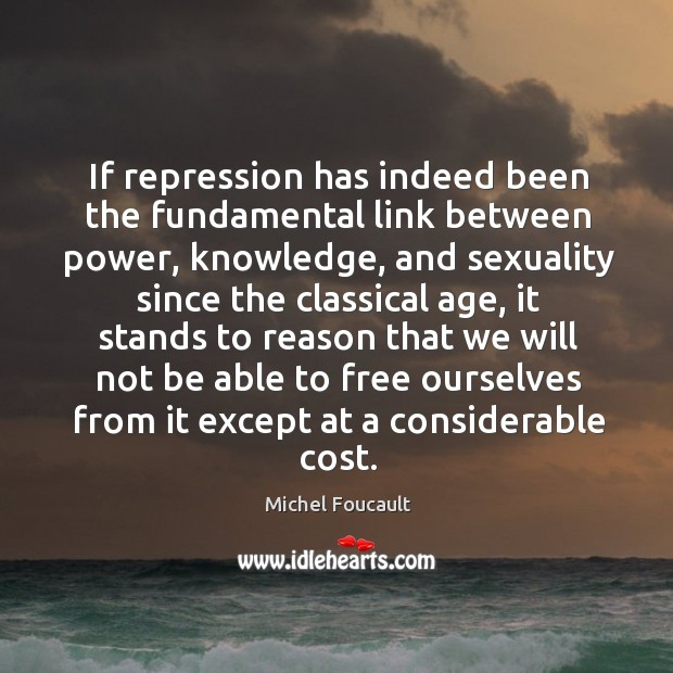 If repression has indeed been the fundamental link between power, knowledge. Image