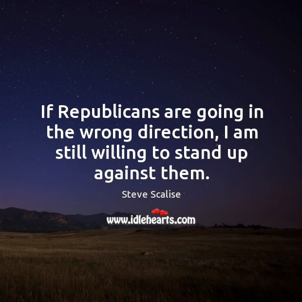 If Republicans are going in the wrong direction, I am still willing Image