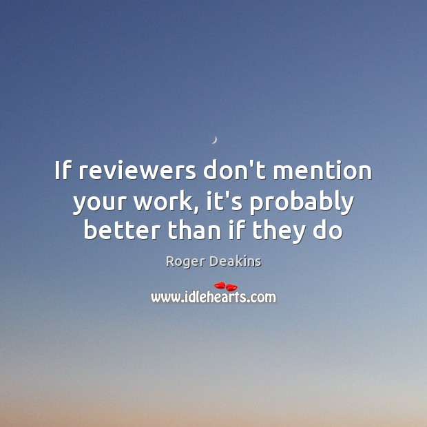 If reviewers don't mention your work, it's probably better than if they do Roger Deakins Picture Quote
