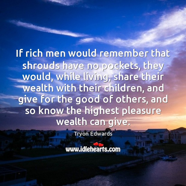If rich men would remember that shrouds have no pockets, they would, Tryon Edwards Picture Quote