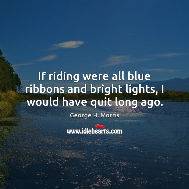 If riding were all blue ribbons and bright lights, I would have quit long ago. Image