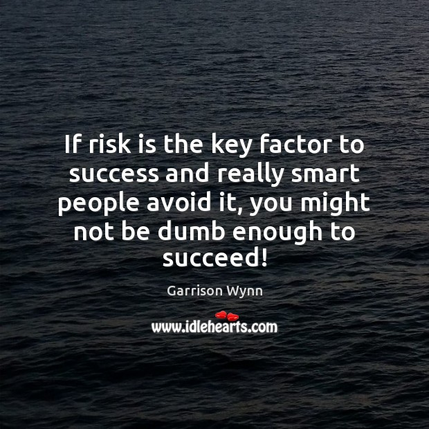 Image, If risk is the key factor to success and really smart people