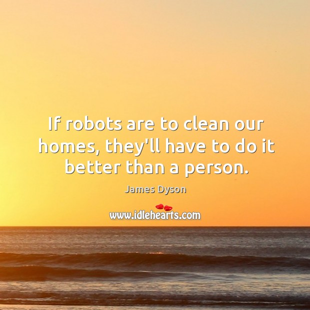 If robots are to clean our homes, they'll have to do it better than a person. Image