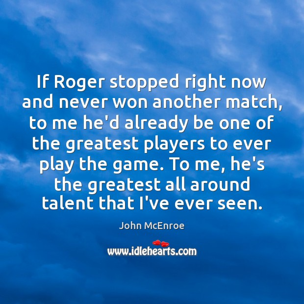 If Roger stopped right now and never won another match, to me John McEnroe Picture Quote