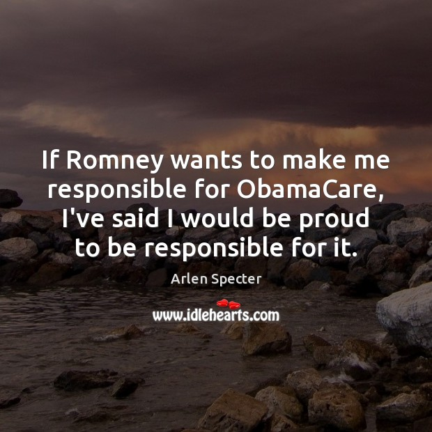 Image, If Romney wants to make me responsible for ObamaCare, I've said I