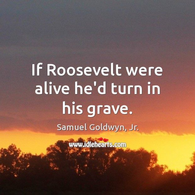 If Roosevelt were alive he'd turn in his grave. Image