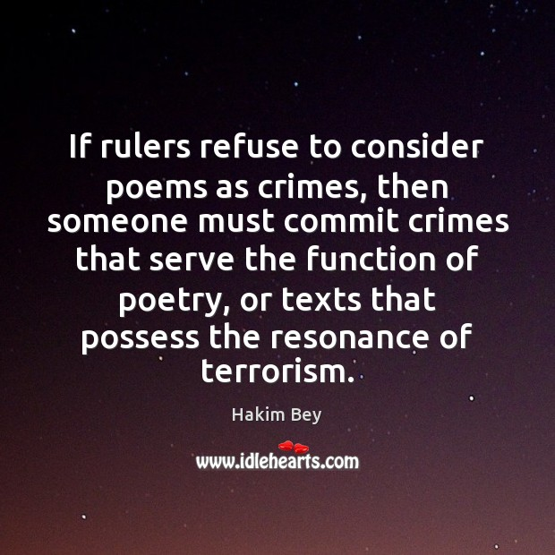If rulers refuse to consider poems as crimes, then someone must commit Hakim Bey Picture Quote