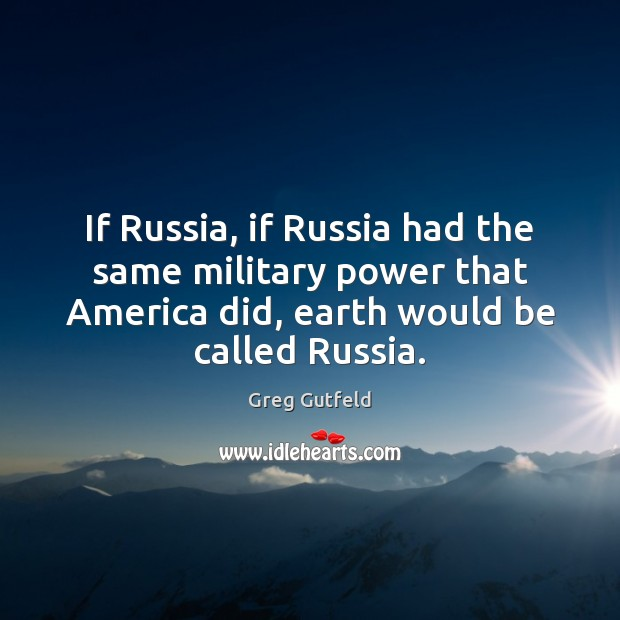 If Russia, if Russia had the same military power that America did, Greg Gutfeld Picture Quote