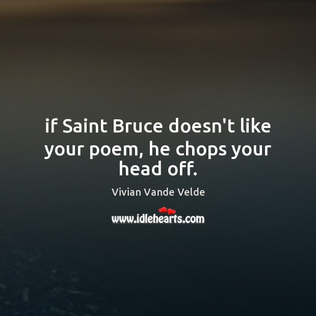 If Saint Bruce doesn't like your poem, he chops your head off. Image