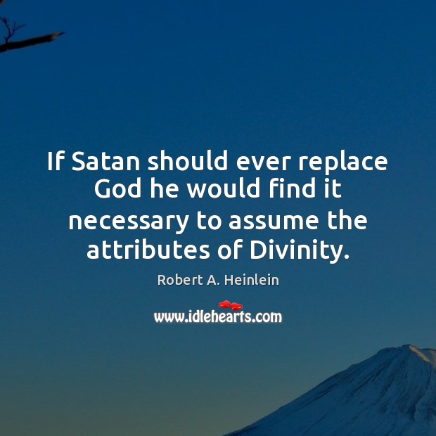 If Satan should ever replace God he would find it necessary to Image