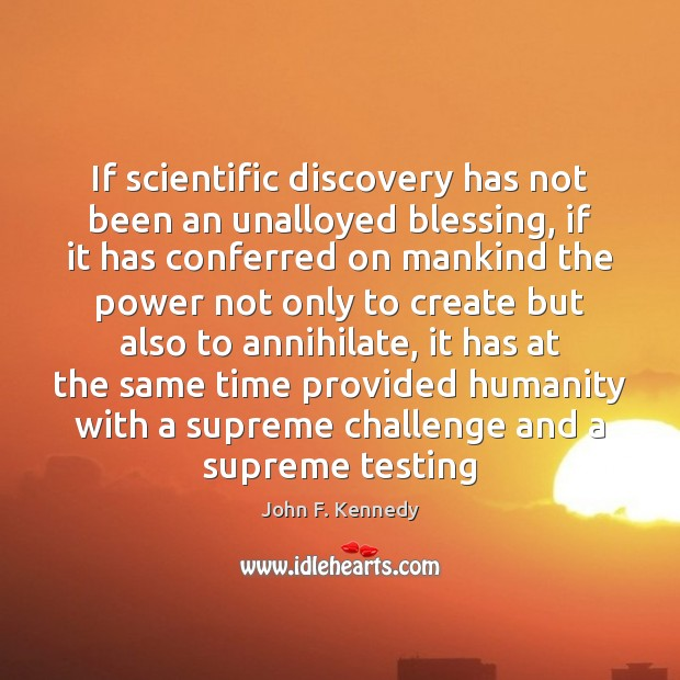 Image, If scientific discovery has not been an unalloyed blessing, if it has
