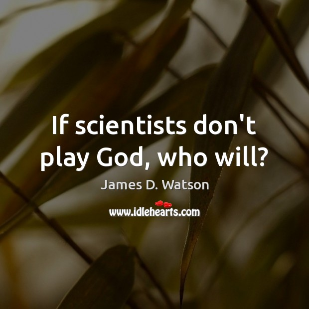 If scientists don't play God, who will? James D. Watson Picture Quote