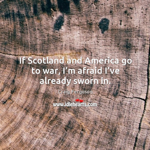 If scotland and america go to war, I'm afraid I've already sworn in. Image