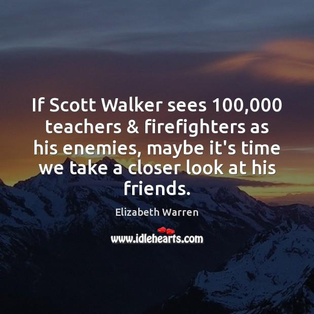If Scott Walker sees 100,000 teachers & firefighters as his enemies, maybe it's time Elizabeth Warren Picture Quote