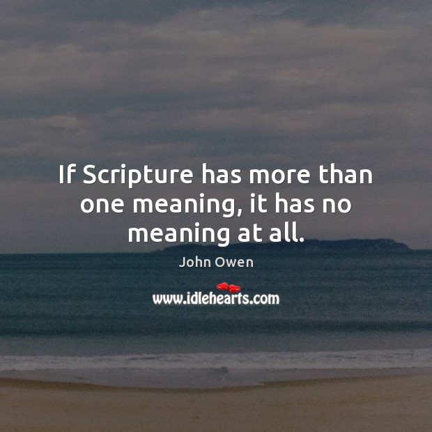 If Scripture has more than one meaning, it has no meaning at all. John Owen Picture Quote
